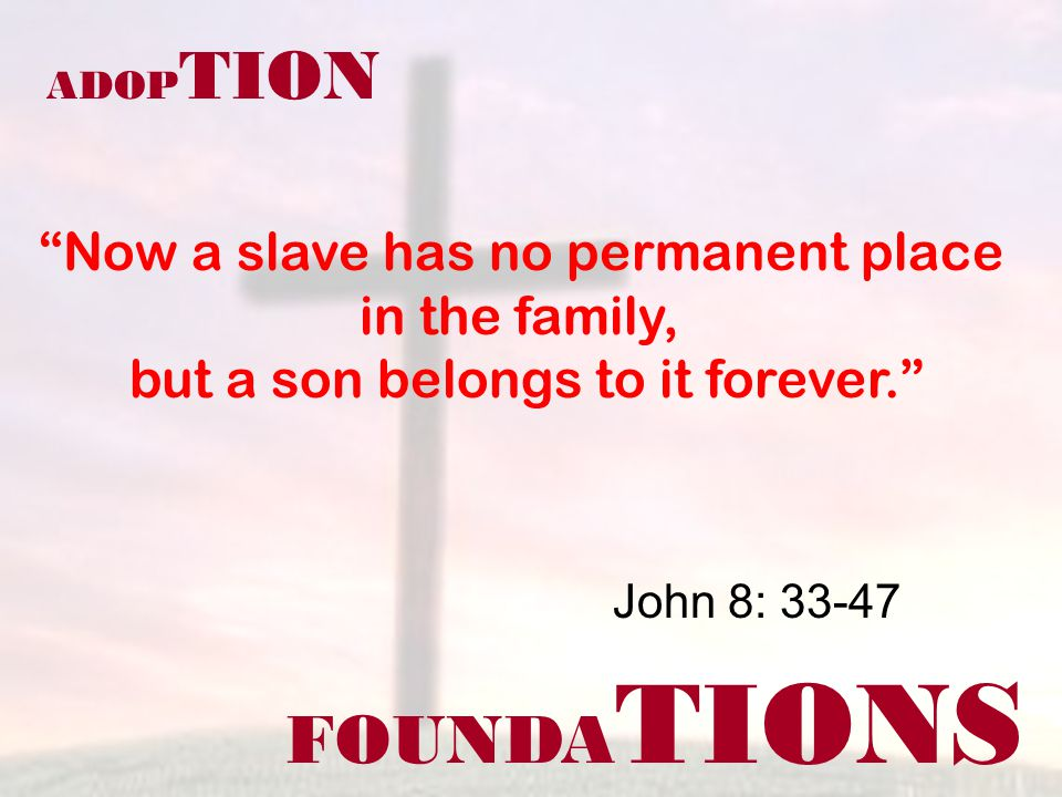 FOUNDA TIONS ADOP TION Now a slave has no permanent place in the family, but a son belongs to it forever. John 8: 33-47