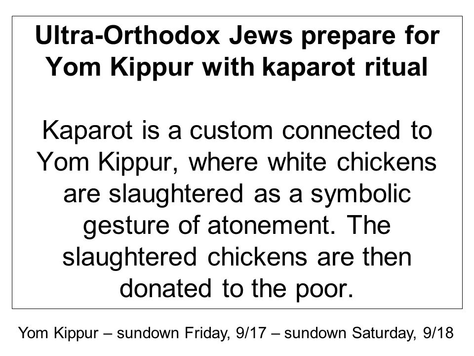 Ultra-Orthodox Jews prepare for Yom Kippur with kaparot ritual Kaparot is a custom connected to Yom Kippur, where white chickens are slaughtered as a symbolic gesture of atonement.