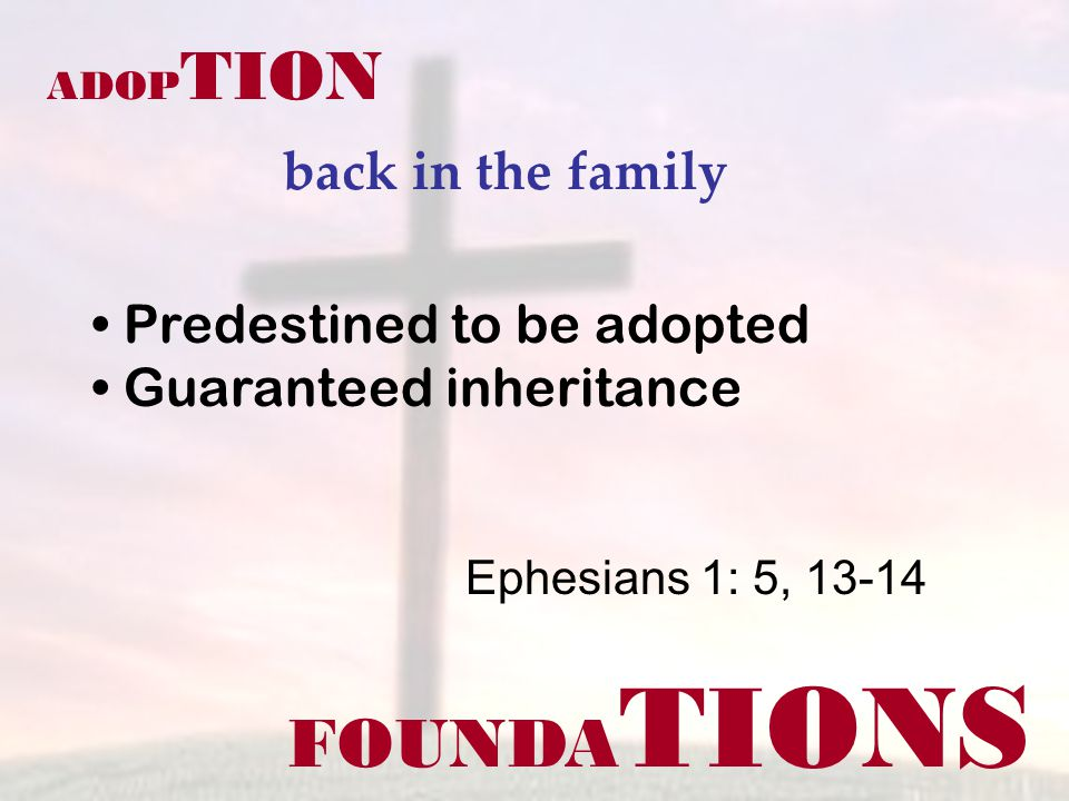 FOUNDA TIONS ADOP TION back in the family Ephesians 1: 5, 13-14 Predestined to be adopted Guaranteed inheritance