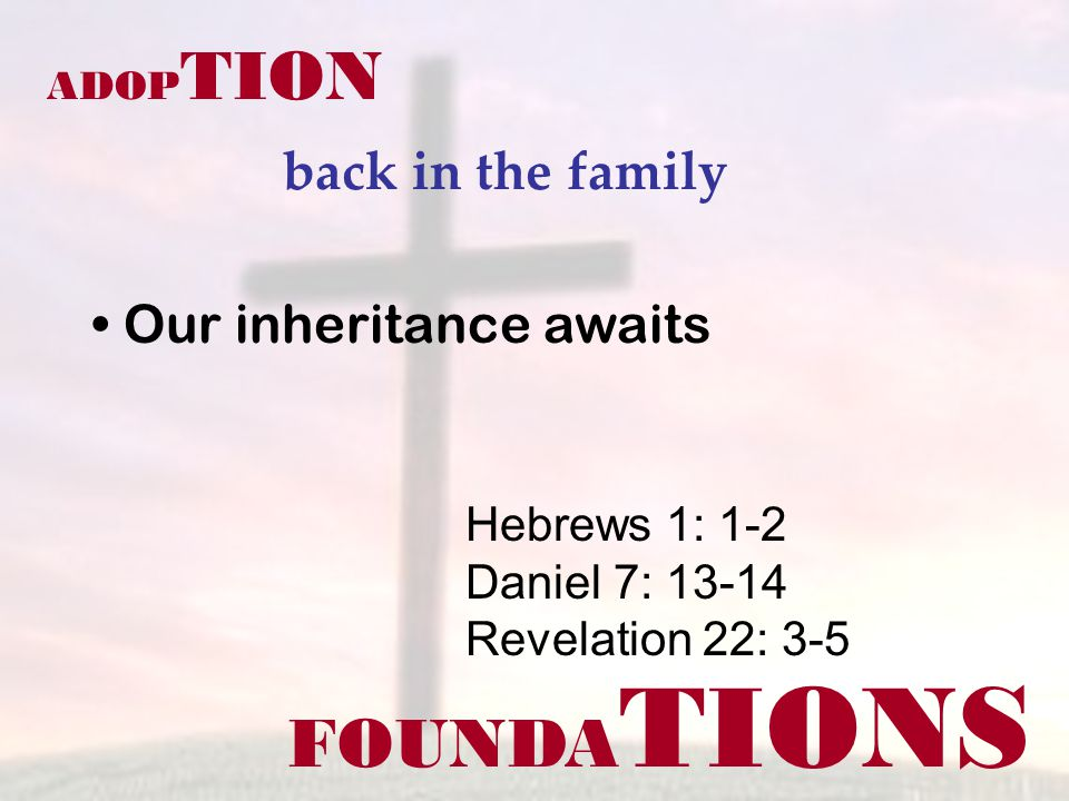 FOUNDA TIONS ADOP TION back in the family Hebrews 1: 1-2 Daniel 7: 13-14 Revelation 22: 3-5 Our inheritance awaits