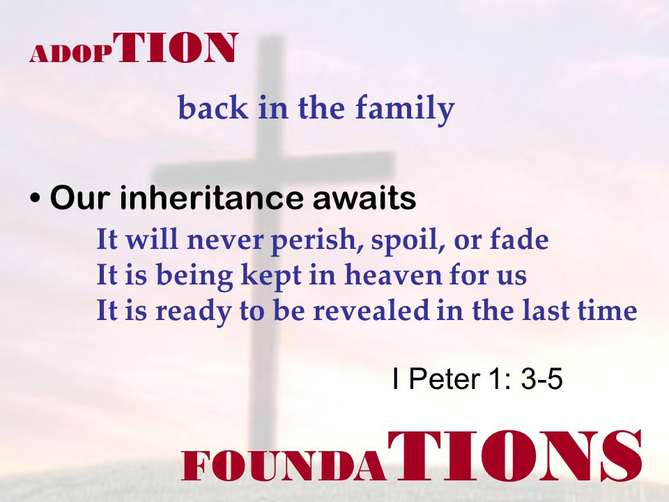 FOUNDA TIONS ADOP TION back in the family I Peter 1: 3-5 Our inheritance awaits It will never perish, spoil, or fade It is being kept in heaven for us It is ready to be revealed in the last time