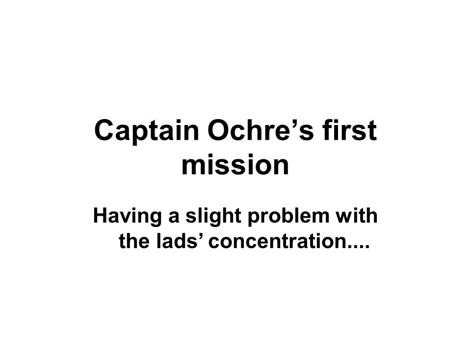 Having a slight problem with the lads' concentration.... Captain Ochre's first mission