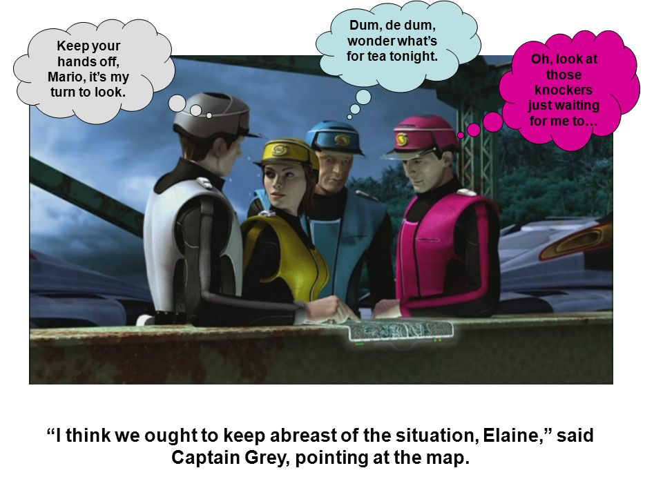 I think we ought to keep abreast of the situation, Elaine, said Captain Grey, pointing at the map.