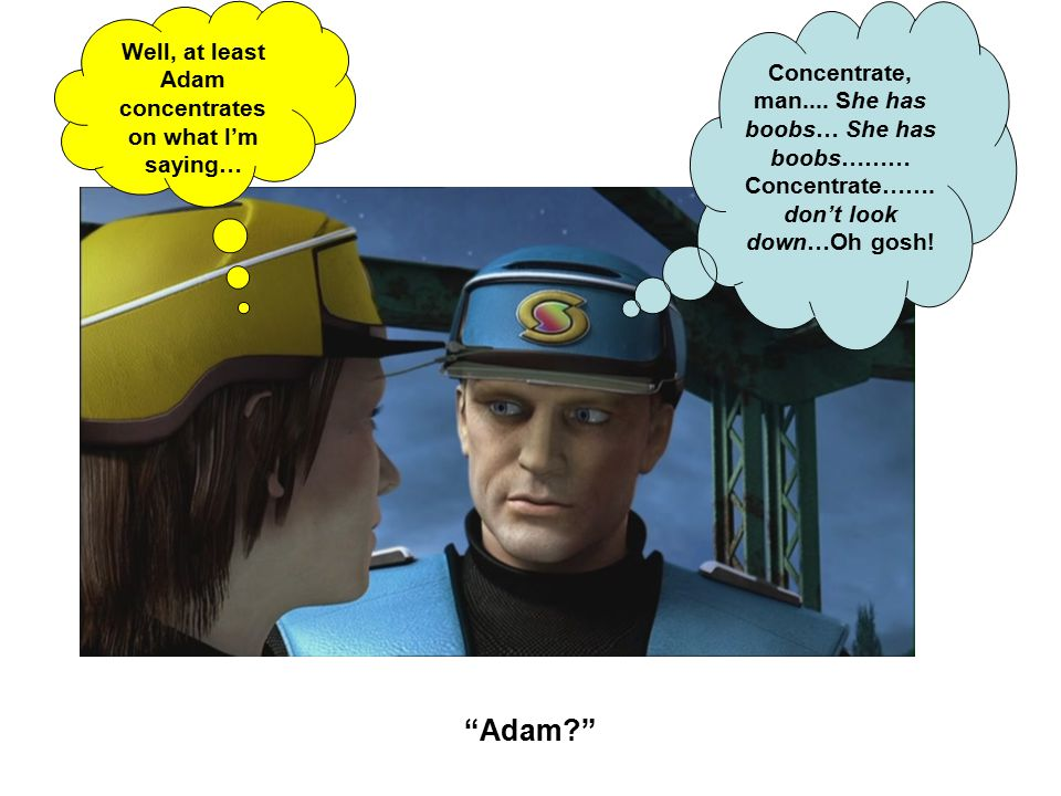 Adam Concentrate, man.... She has boobs… She has boobs……… Concentrate…….