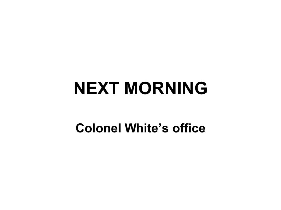 NEXT MORNING Colonel White's office