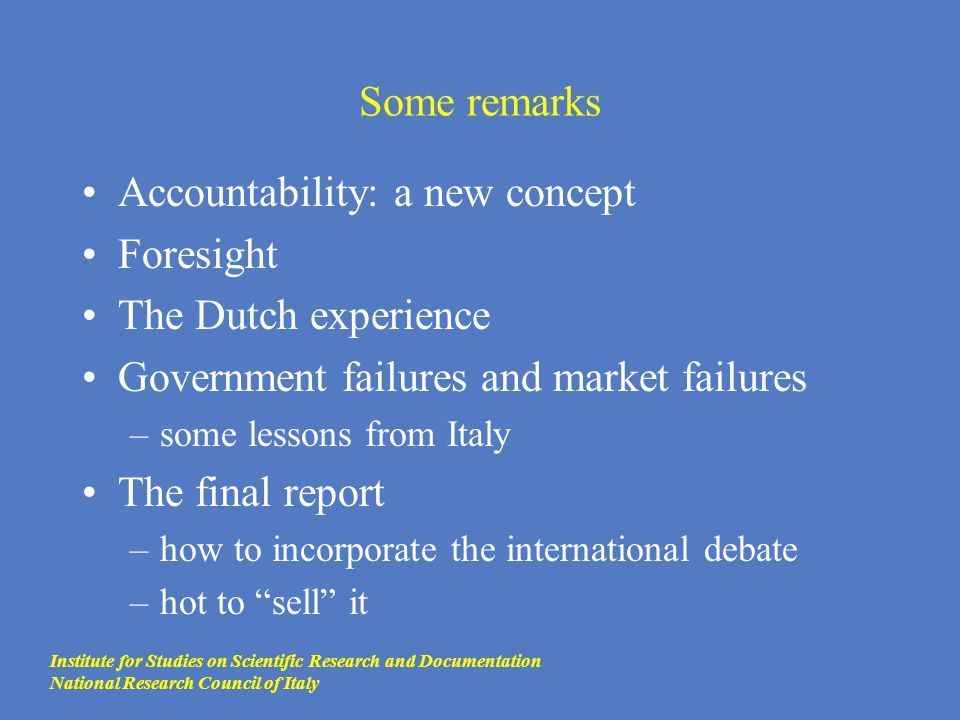 Some remarks Accountability: a new concept Foresight The Dutch experience Government failures and market failures –some lessons from Italy The final r