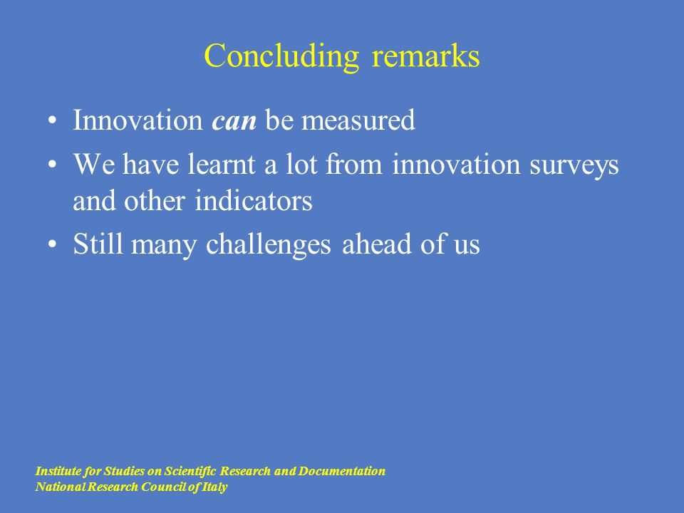 Concluding remarks Innovation can be measured We have learnt a lot from innovation surveys and other indicators Still many challenges ahead of us Inst