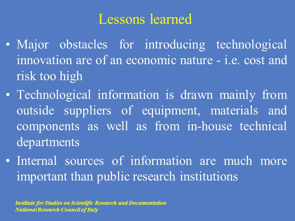 Lessons learned Major obstacles for introducing technological innovation are of an economic nature - i.e. cost and risk too high Technological informa