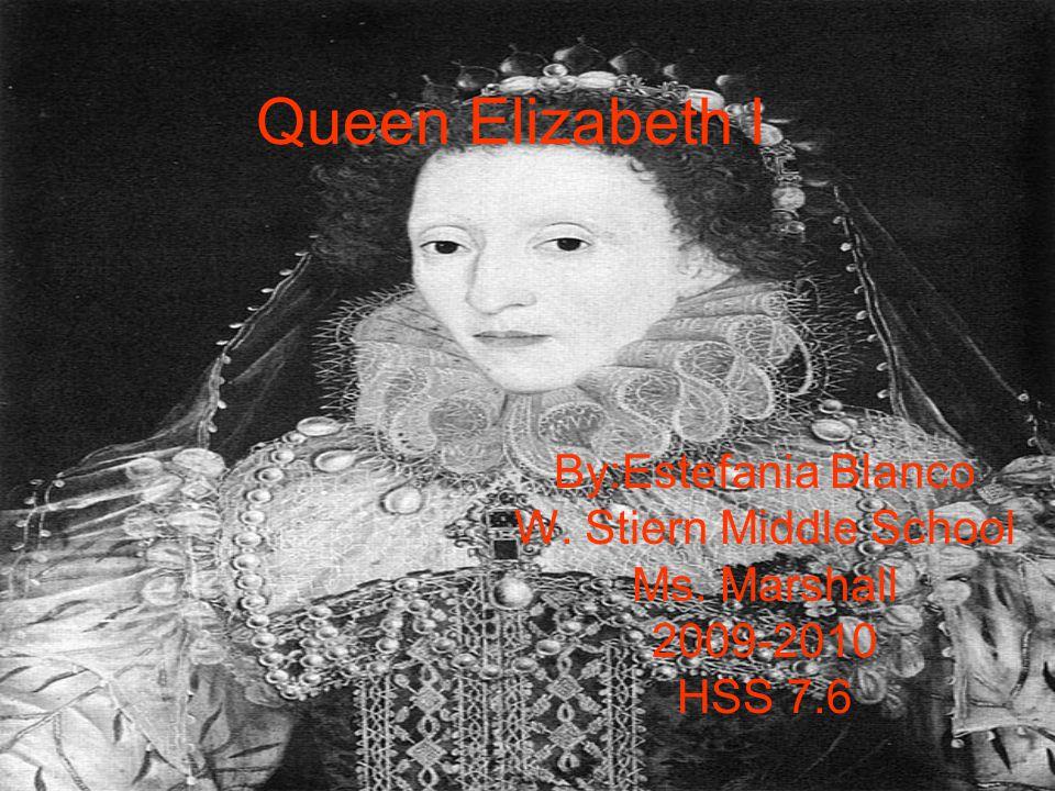Queen Elizabeth l By:Estefania Blanco W. Stiern Middle School Ms. Marshall 2009-2010 HSS 7.6