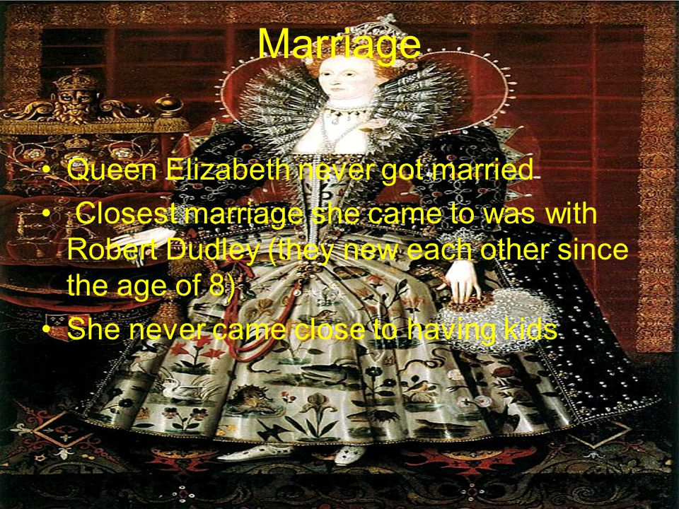 Marriage Queen Elizabeth never got married Closest marriage she came to was with Robert Dudley (they new each other since the age of 8) She never came close to having kids