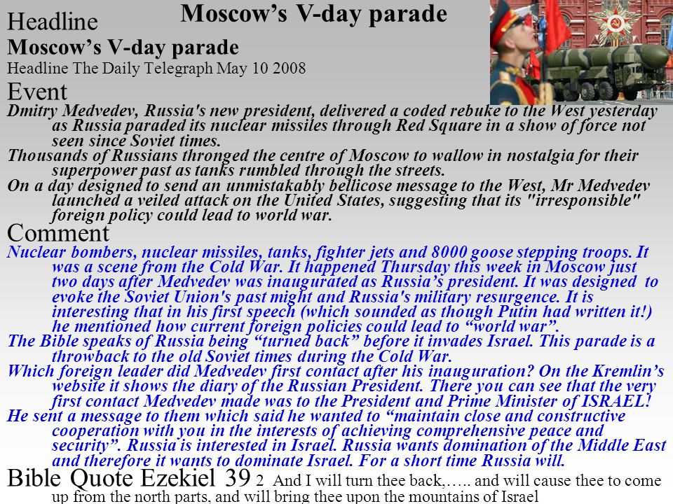 Headline Moscow's V-day parade Headline The Daily Telegraph May 10 2008 Event Dmitry Medvedev, Russia s new president, delivered a coded rebuke to the West yesterday as Russia paraded its nuclear missiles through Red Square in a show of force not seen since Soviet times.