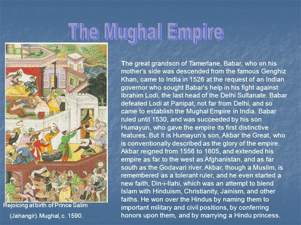 The great grandson of Tamerlane, Babar, who on his mother s side was descended from the famous Genghiz Khan, came to India in 1526 at the request of an Indian governor who sought Babar s help in his fight against Ibrahim Lodi, the last head of the Delhi Sultanate.