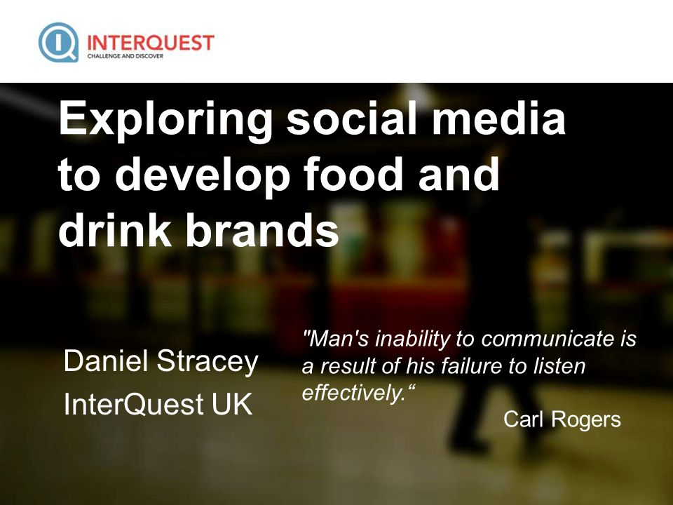Exploring social media to develop food and drink brands Daniel Stracey InterQuest UK Man s inability to communicate is a result of his failure to listen effectively. Carl Rogers