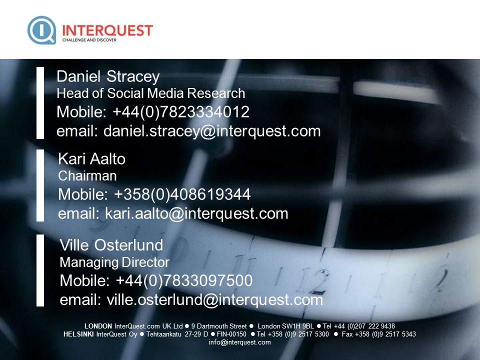 15 LONDON InterQuest.com UK Ltd 9 Dartmouth Street London SW1H 9BL Tel +44 (0)207 222 9438 HELSINKI InterQuest Oy Tehtaankatu 27-29 D FIN-00150 Tel +358 (0)9 2517 5300 Fax +358 (0)9 2517 5343 info@interquest.com Daniel Stracey Head of Social Media Research Mobile: +44(0)7823334012 email: daniel.stracey@interquest.com Ville Osterlund Managing Director Mobile: +44(0)7833097500 email: ville.osterlund@interquest.com Kari Aalto Chairman Mobile: +358(0)408619344 email: kari.aalto@interquest.com