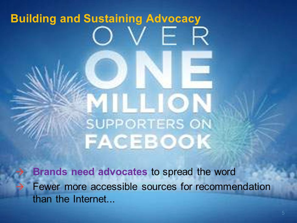 5  Brands need advocates to spread the word  Fewer more accessible sources for recommendation than the Internet...