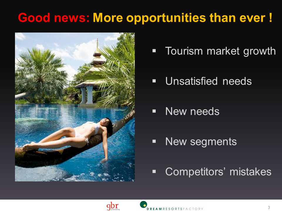 3 Good news: More opportunities than ever !  Tourism market growth  Unsatisfied needs  New needs  New segments  Competitors' mistakes