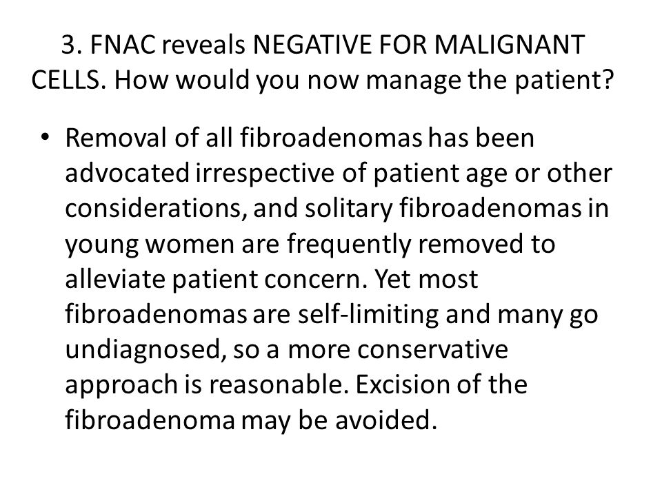 3. FNAC reveals NEGATIVE FOR MALIGNANT CELLS. How would you now manage the patient? Removal of all fibroadenomas has been advocated irrespective of pa
