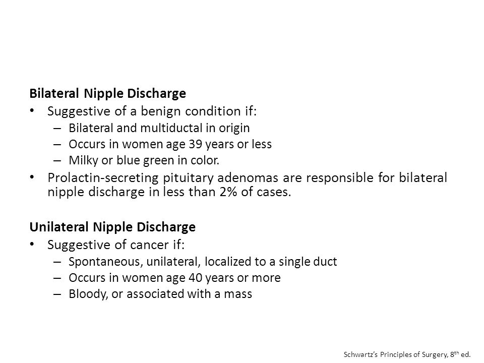 Bilateral Nipple Discharge Suggestive of a benign condition if: – Bilateral and multiductal in origin – Occurs in women age 39 years or less – Milky o