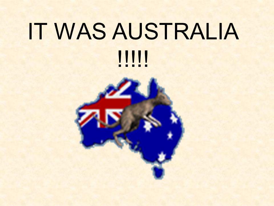 IT WAS AUSTRALIA !!!!!