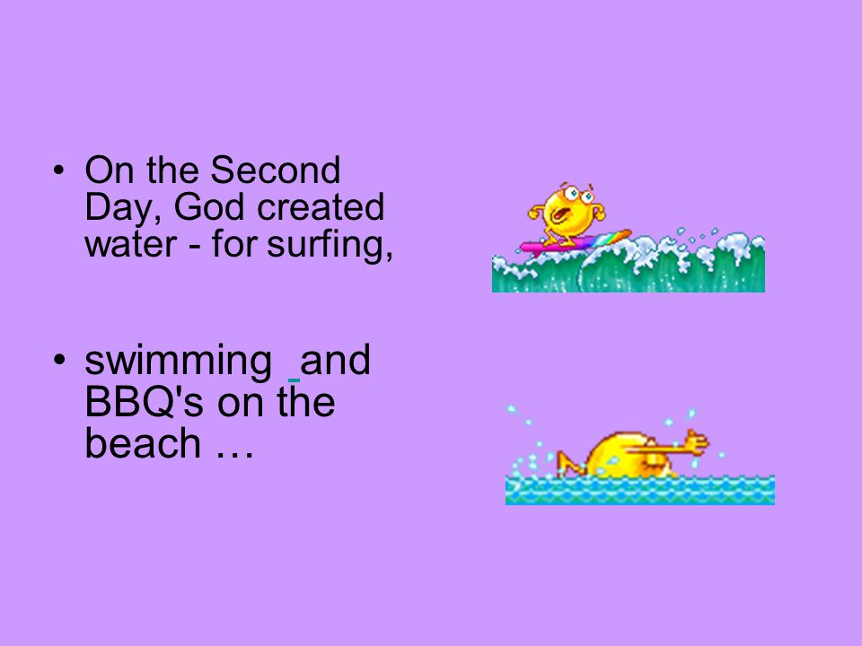 On the Second Day, God created water - for surfing, swimming and BBQ s on the beach …
