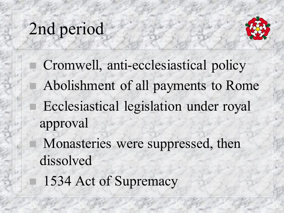 2nd period n Cromwell, anti-ecclesiastical policy n Abolishment of all payments to Rome n Ecclesiastical legislation under royal approval n Monasteries were suppressed, then dissolved n 1534 Act of Supremacy