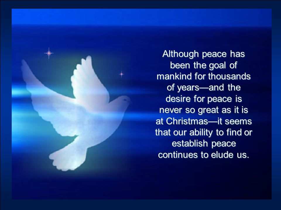 Although peace has been the goal of mankind for thousands of years—and the desire for peace is never so great as it is at Christmas—it seems that our ability to find or establish peace continues to elude us.
