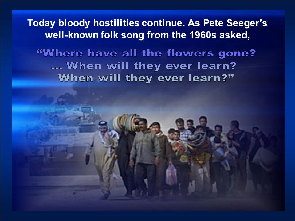 Today bloody hostilities continue. As Pete Seeger's well-known folk song from the 1960s asked,