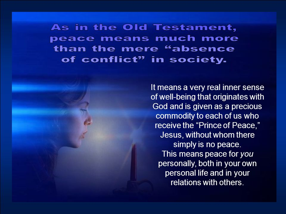 It means a very real inner sense of well-being that originates with God and is given as a precious commodity to each of us who receive the Prince of Peace, Jesus, without whom there simply is no peace.