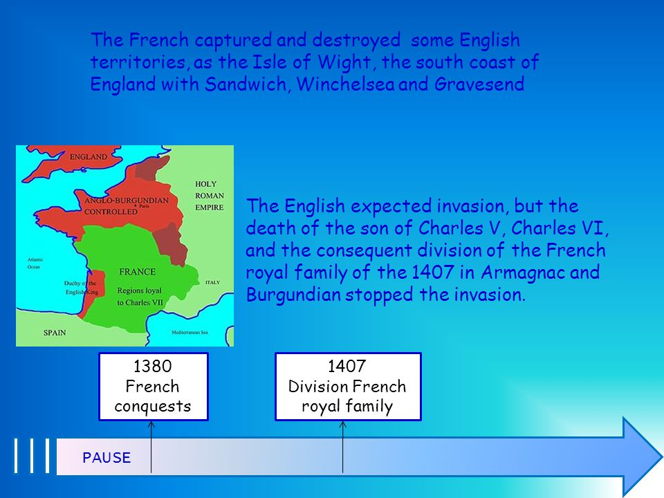 The French captured and destroyed some English territories, as the Isle of Wight, the south coast of England with Sandwich, Winchelsea and Gravesend PAUSE The English expected invasion, but the death of the son of Charles V, Charles VI, and the consequent division of the French royal family of the 1407 in Armagnac and Burgundian stopped the invasion.