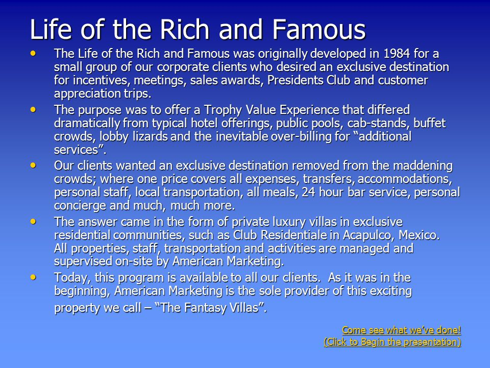 Life of the Rich and Famous The Life of the Rich and Famous was originally developed in 1984 for a small group of our corporate clients who desired an