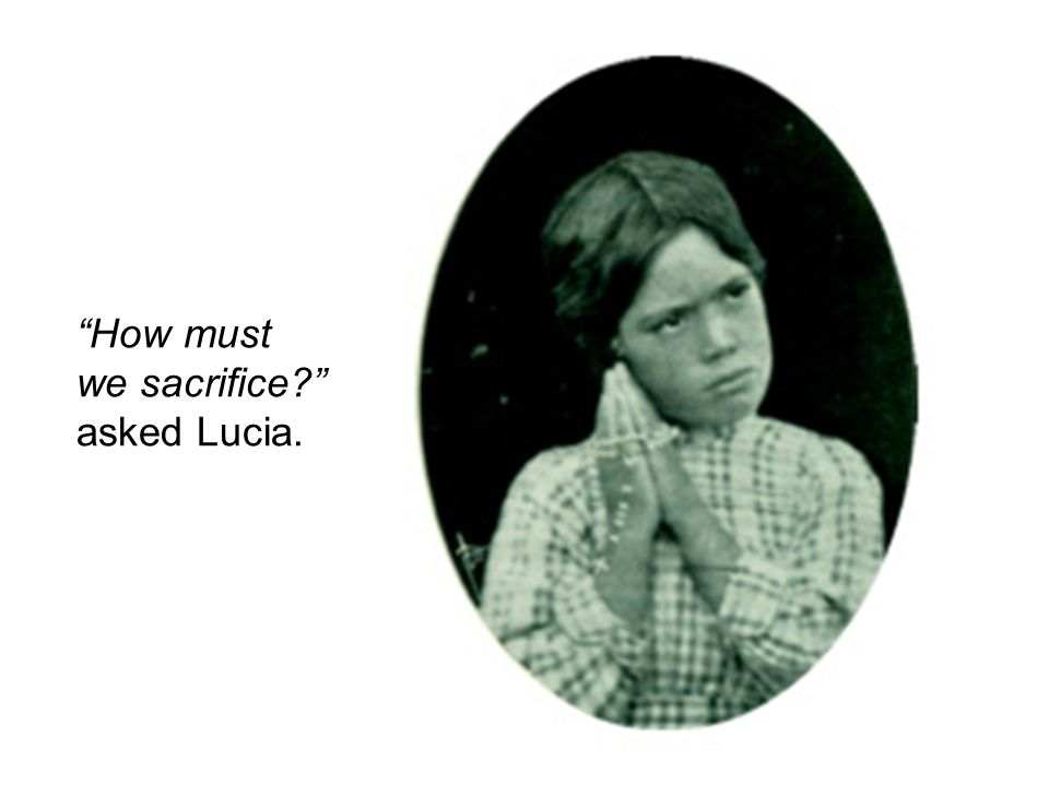 How must we sacrifice asked Lucia.