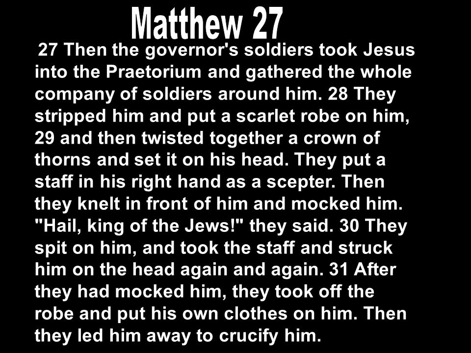 27 Then the governor s soldiers took Jesus into the Praetorium and gathered the whole company of soldiers around him.