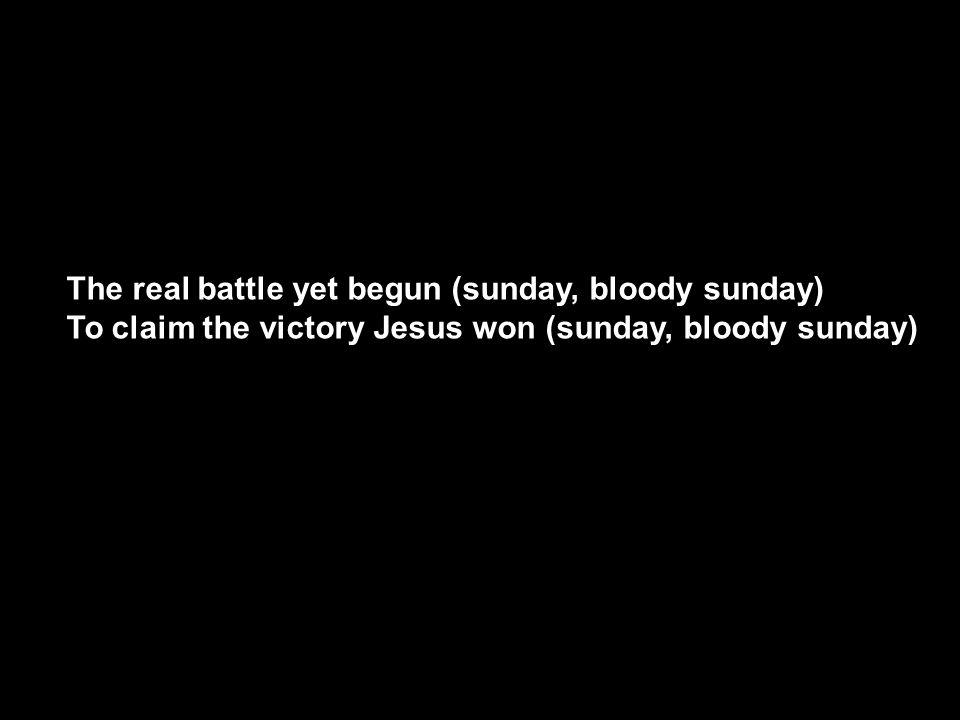 The real battle yet begun (sunday, bloody sunday) To claim the victory Jesus won (sunday, bloody sunday)