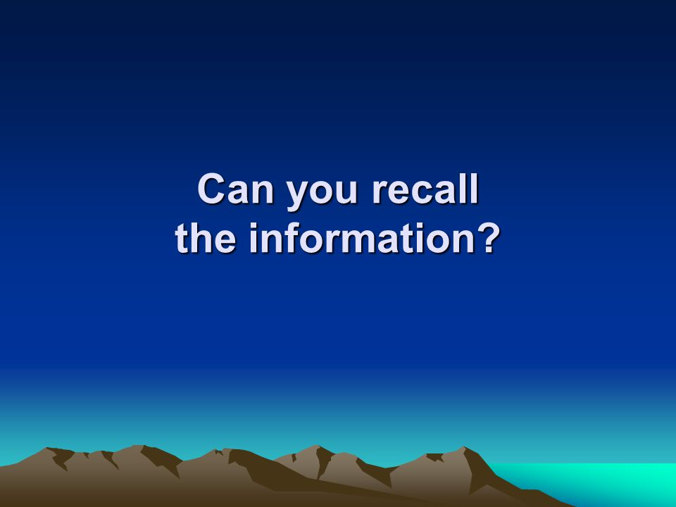 Can you recall the information?