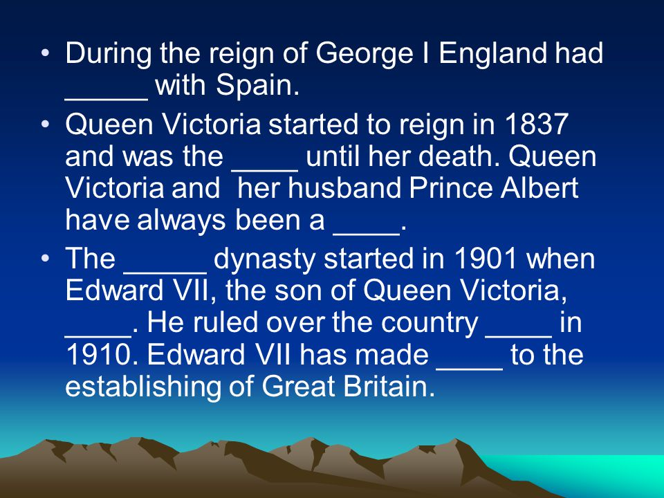 During the reign of George I England had _____ with Spain. Queen Victoria started to reign in 1837 and was the ____ until her death. Queen Victoria an