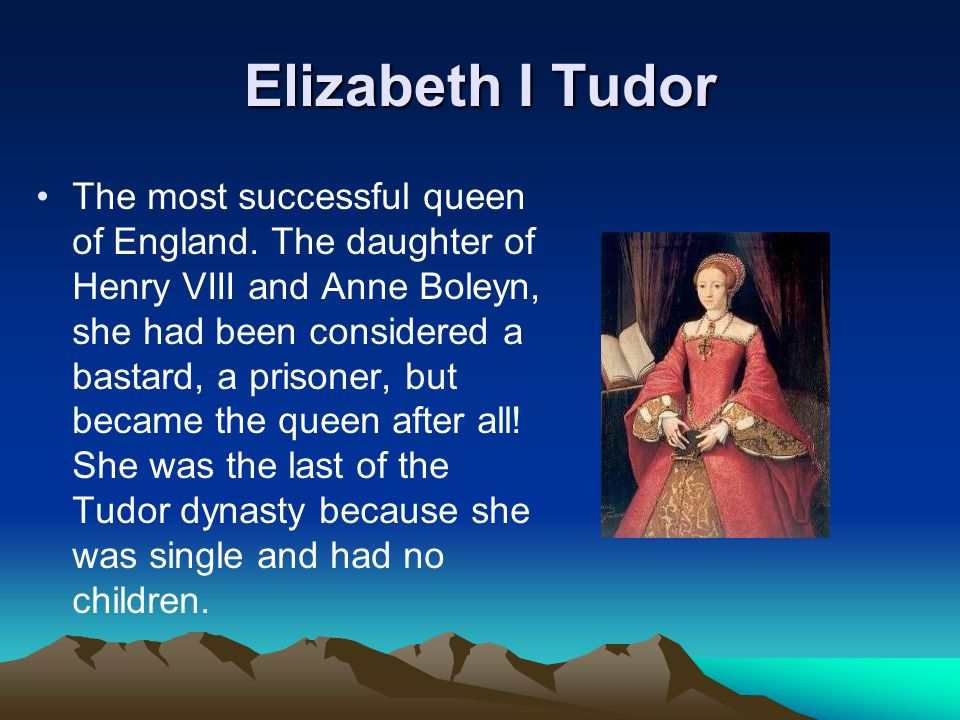 Elizabeth I Tudor The most successful queen of England. The daughter of Henry VIII and Anne Boleyn, she had been considered a bastard, a prisoner, but