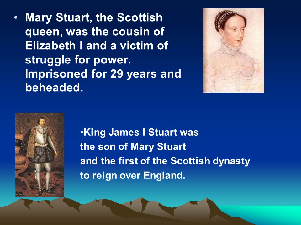Mary Stuart, the Scottish queen, was the cousin of Elizabeth I and a victim of struggle for power. Imprisoned for 29 years and beheaded. King James I