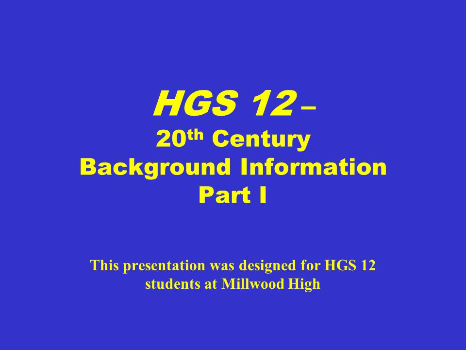 HGS 12 – 20 th Century Background Information Part I This presentation was designed for HGS 12 students at Millwood High