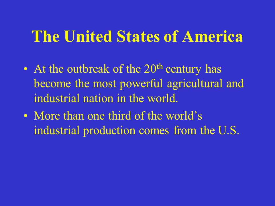 The United States of America At the outbreak of the 20 th century has become the most powerful agricultural and industrial nation in the world.