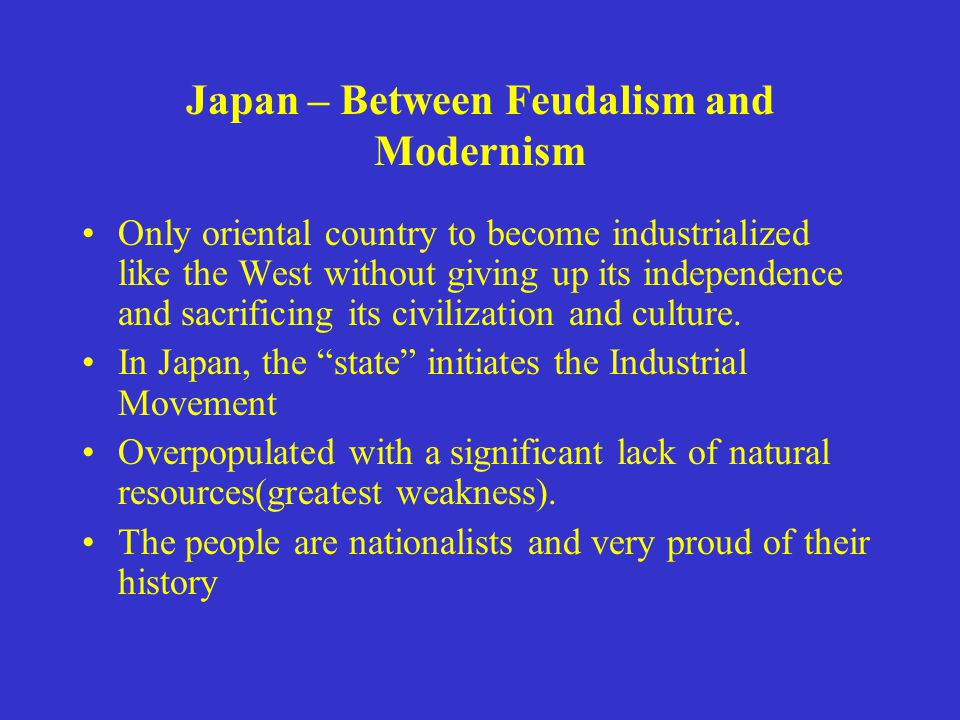 Japan – Between Feudalism and Modernism Only oriental country to become industrialized like the West without giving up its independence and sacrificing its civilization and culture.