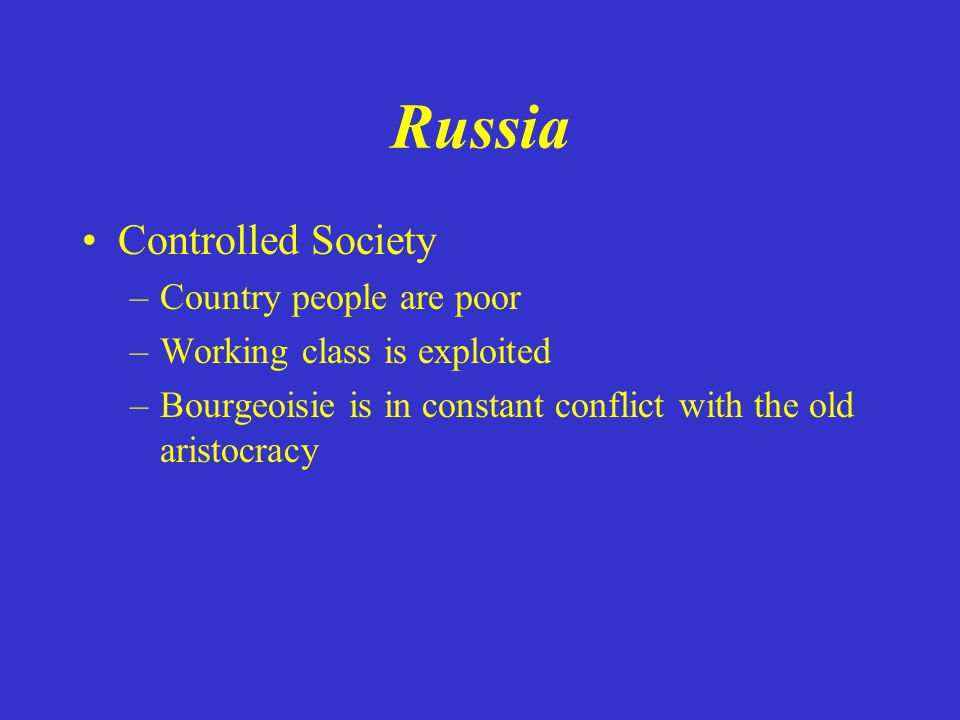 Russia Controlled Society –Country people are poor –Working class is exploited –Bourgeoisie is in constant conflict with the old aristocracy