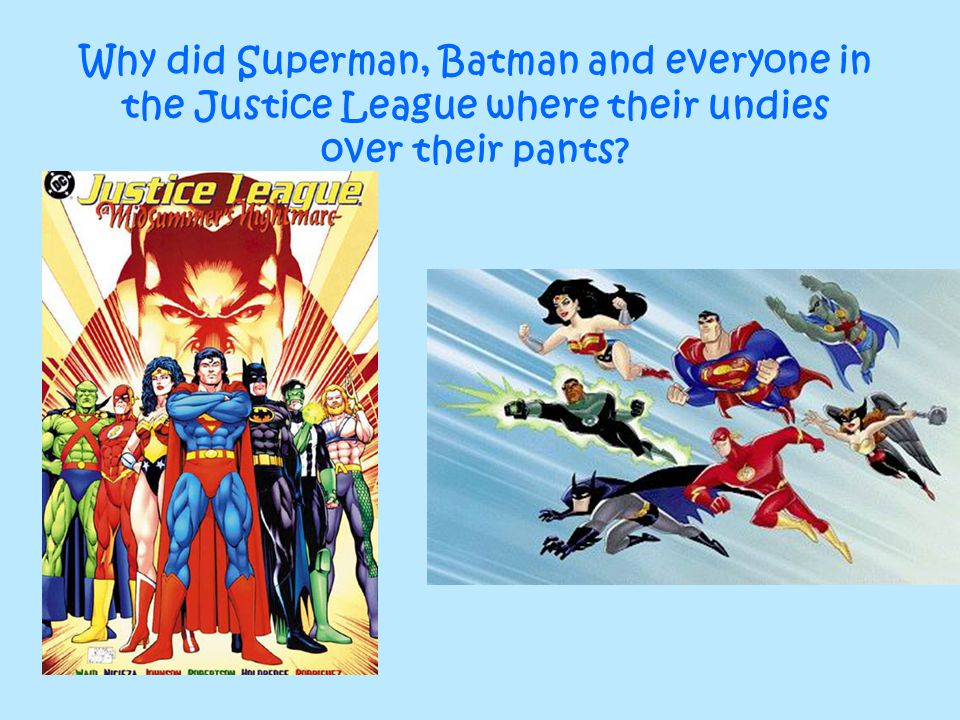 Why did Superman, Batman and everyone in the Justice League where their undies over their pants
