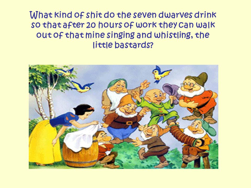 What kind of shit do the seven dwarves drink so that after 20 hours of work they can walk out of that mine singing and whistling, the little bastards