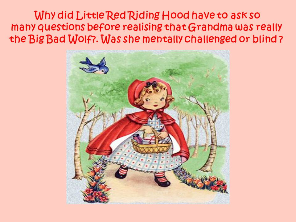 Why did Little Red Riding Hood have to ask so many questions before realising that Grandma was really the Big Bad Wolf .