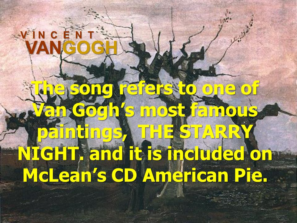 V I N C E N T VANGOGH The song refers to one of Van Gogh's most famous paintings, THE STARRY NIGHT.