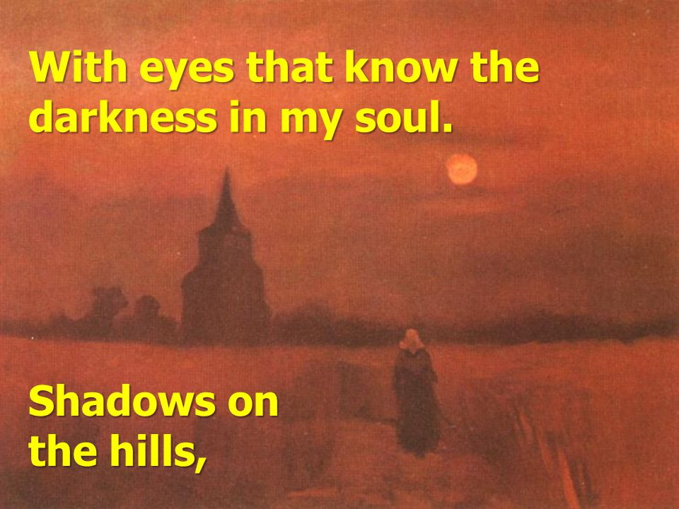 With eyes that know the darkness in my soul. Shadows on the hills,