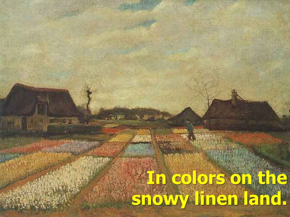 In colors on the snowy linen land.
