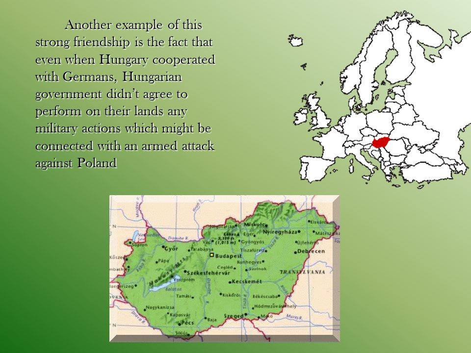 Another example of this strong friendship is the fact that even when Hungary cooperated with Germans, Hungarian government didn't agree to perform on their lands any military actions which might be connected with an armed attack against Poland Another example of this strong friendship is the fact that even when Hungary cooperated with Germans, Hungarian government didn't agree to perform on their lands any military actions which might be connected with an armed attack against Poland