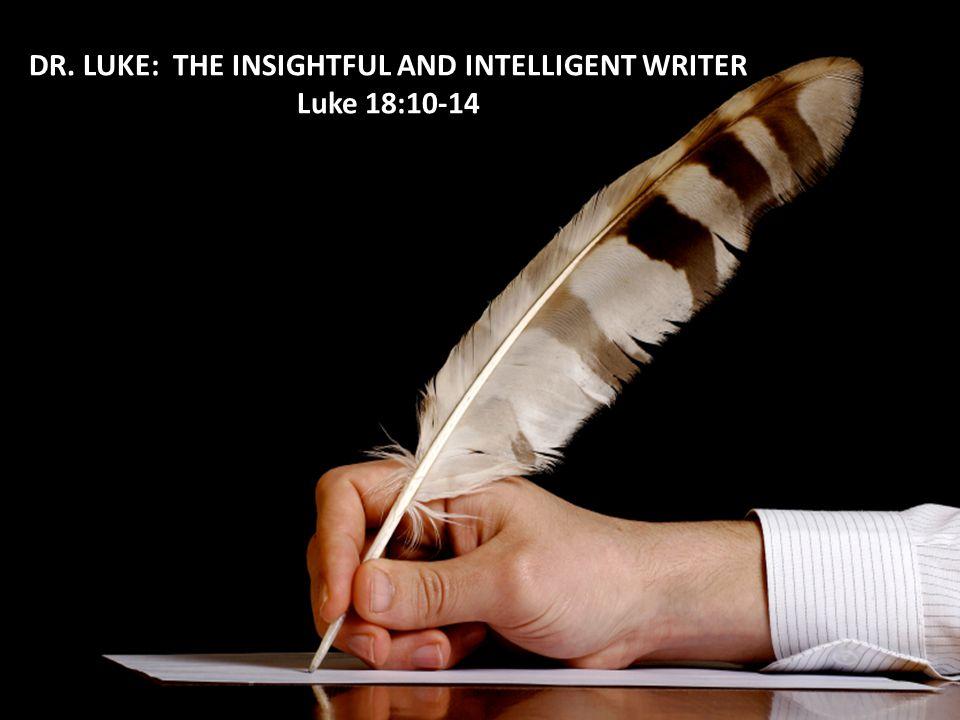 DR. LUKE: THE INSIGHTFUL AND INTELLIGENT WRITER Luke 18:10-14