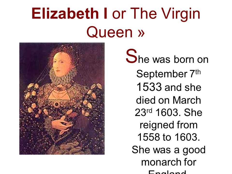 Elizabeth I or The Virgin Queen » S he was born on September 7 th 1533 and she died on March 23 rd 1603.